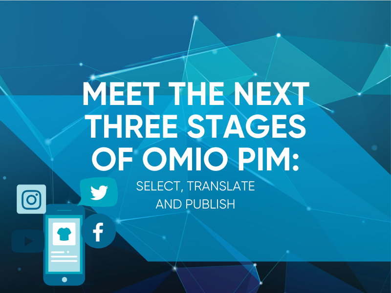 Meet The Next 3 Stages of OMIO PIM: Select, Translate & Publish - Manage Product Data