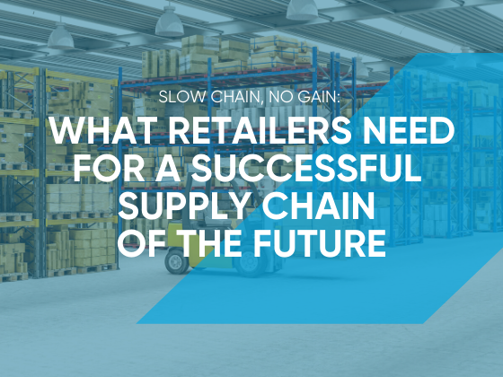 Slow Chain, No Gain: What Retailers Need for a Successful Supply Chain of the Future